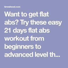 Want to get flat abs? Try these easy 21 days flat abs workout from beginners to advanced level that will give you sexy abs and flat tummy. All abs exercise suggested by trainers of America council of exercise to give your perfect body abs.
