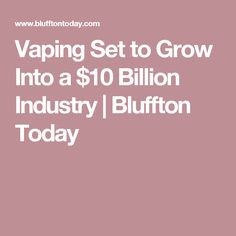 Vaping Set to Grow Into a $10 Billion Industry | Bluffton Today