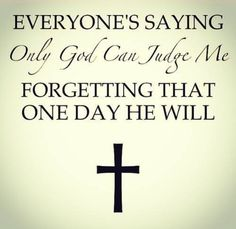 Everyone's saying only God can judge me forgetting that one day he will.