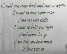 Daddy please come home...I miss you so much and I need you more than heaven does..please God I wish it could be so.  xox
