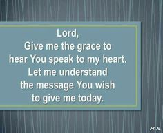 Lord,  Give me the grace to  hear you speak to my heart. Let me understand  the message You wish to give me today.