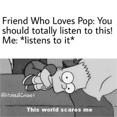 "lol...i guess what I listen to can be called ""pop"", but at least it has MORE substance than the stuff most people listen to..."
