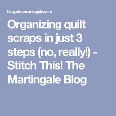 Organizing quilt scraps in just 3 steps (no, really!) - Stitch This! The Martingale Blog