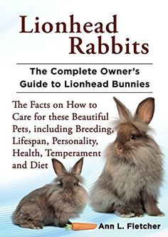 Lionhead Rabbits: The Complete Owner's Guide to Lionhead Bunnies, The Facts on How to Care for these Beautiful Pets, including Breeding, Lifespan, Personality, Health, Temperament and Diet
