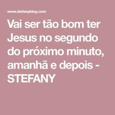 Vai ser tão bom ter Jesus no segundo do próximo minuto, amanhã e depois - STEFANY