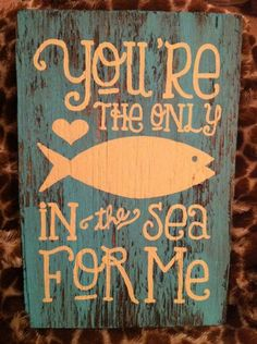 """Hand crafted/painted wooden sign. """"you're the only fish in the sea for me"""" Approximately 7x11"""". by lindsitaylor on Etsy https://www.etsy.com/listing/104213197/hand-craftedpainted-wooden-sign-youre"""