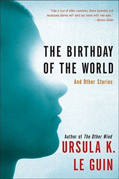 The Birthday of the World: And Other Stories by Ursula K. Le Guin.  in each story and novel, created a provocative, ever-evolving universe filled with diverse worlds and rich characters reminiscent of our earthly selves. Now, in The Birthday of the World, this gifted artist returns to these worlds in eight brilliant short works, including a never-before-published novella, each of which probes the essence of humanity.  http://www.amazon.com/dp/0060509066/ref=cm_sw_r_pi_dp_6Ktlwb1EGW41B