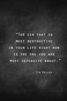 The sin that is most destructive in your life right now is the one you are most defensive about. ~ Tim Keller