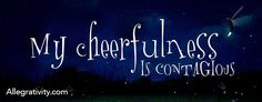 My cheerfulness is contagious.