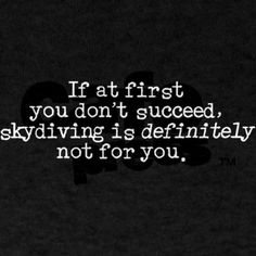 """""""If at first you don't succeed, skydiving is definitely not for you"""""""