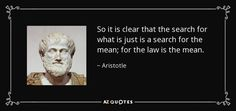 So it is clear that the search for what is just is a search for the mean; for the law is the mean. - Aristotle