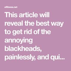 This article will reveal the best way to get rid of the annoying blackheads, painlessly, and quickly!