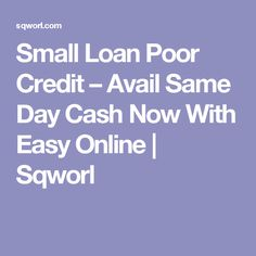 Small Loan Poor Credit – Avail Same Day Cash Now With Easy Online | Sqworl