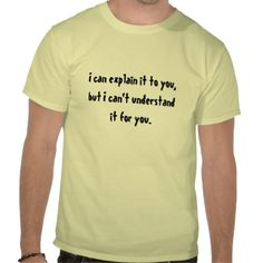 I can explain it to you, but I can't understand it for you. T-shirt.    A lot of people are teachers even if that's not their job title. This is for them.