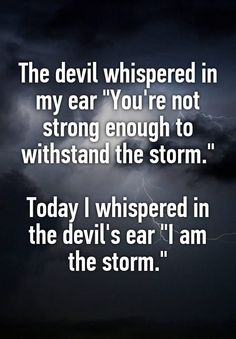 """The devil whispered in my ear ""You're not strong enough to withstand the storm.""  Today I whispered in the devil's ear ""I am the storm."""""