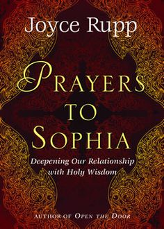 """Prayers to Sophia   Joyce Rupp  """"Sophia"""" has become the best divine name for my prayer. I resonate immensely with her qualities of guidance, truth-bringing, and companionship. She is always with me as I search for the way home, which is what I am consistently doing on my spiritual path."""