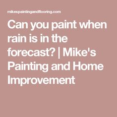 Can you paint when rain is in the forecast? | Mike's Painting and Home Improvement