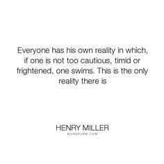 "Henry Miller - ""Everyone has his own reality in which, if one is not too cautious, timid or frightened,..."". life, inspirational"