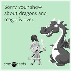 Sorry your show about dragons and magic is over.