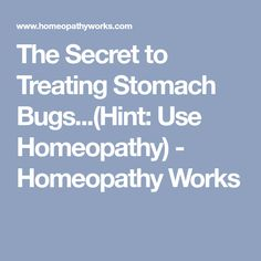 The Secret to Treating Stomach Bugs...(Hint: Use Homeopathy) - Homeopathy Works