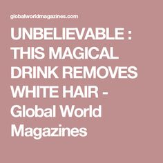 UNBELIEVABLE : THIS MAGICAL DRINK REMOVES WHITE HAIR - Global World Magazines