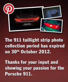 Thanks for your input and showing your passion for the Porsche 911. Your taillight strip images will now be combined to create a unique piece of art. All pins after 30th October 2012 cannot be included in the artwork anymore. Very soon, presumably by the end of November, this piece of art will be exhibited at the Porsche Museum in Stuttgart. We will announce the exact date here on Pinterest and in the 911 Carrera 4 webspecial:  http://www.porsche.com/microsite/911-carrera-4/