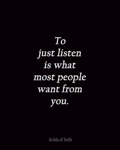 To just listen is what most people want from you.