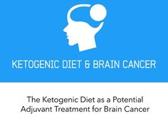 Ketogenic Diet and Brain Cancer. The ketogenic diet as a potential adjuvant treatment for brain cancer, including glioblastoma multiforme. The benefits and the proposed mechanisms of the ketogenic diet in cancer.