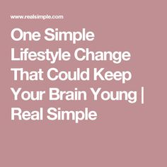 One Simple Lifestyle Change That Could Keep Your Brain Young | Real Simple