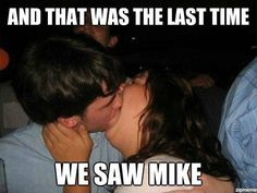 And that was the last time we saw Mike....hahah YIKES!