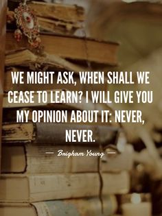 """#ldsquotes #brighamyoung #knowledge #study #school """"We might ask, when shall we cease to learn? I will give you my opinion about it: never, never"""""""