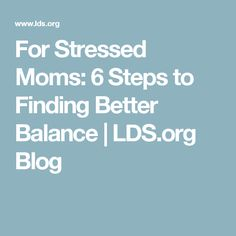For Stressed Moms: 6 Steps to Finding Better Balance | LDS.org Blog