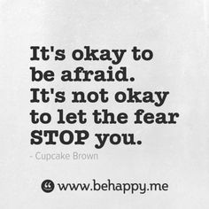It's okay to be afraid. It's not okay to let the fear STOP you.