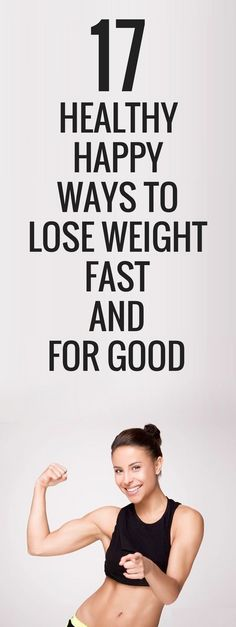 17 healthy happy ways to lose weight fast and for good.