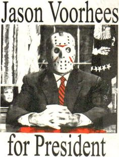 Jason Voorhees for President, this is the only way I would EVER vote for a president...