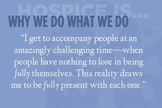 """""""I get to accompany people at an amazingly challenging time—when people have nothing to lose in being fully themselves. This reality draws me to be fully present with each one. Hospice Quotes, Caregiver Quotes, Nurse Quotes, End Of Life Doula, Right To Die, Comfort Keepers, Hospice Nurse, Grief Counseling, Grief Support"""