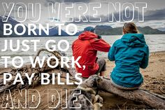 You were not born to just go to work, pay bills and die. thedailyquotes.com
