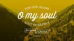 """""""For God alone, O my soul, wait in silence, for my hope is from him."""" —Psalm 62:5"""