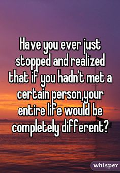 Have you ever just stopped and realized that if you hadn't met a certain person,your entire life would be completely different?