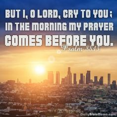 """Psalm 88:13  """"But I, O Lord, cry to you; in the morning my prayer comes before you.""""  I  DailyBibleMeme.com"""
