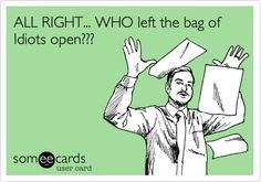 Free, Cry For Help Ecard: ALL RIGHT... WHO left the bag of Idiots open???