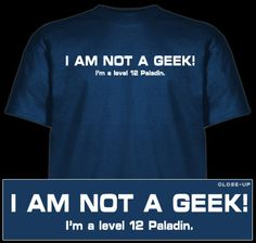 "shirt i'd wear: ""I'm not a Geek! {i'm a level 12 paladin.}"""