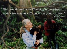 "Jane #Goodall: ""What you do makes a difference, and you have to decide what kind of difference you want to make."""