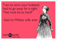 'I am so sorry your husband had to go away for a night. That must be so hard!' -Said no Military wife, ever.