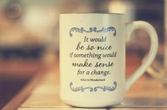 """""""It would be so nice is something would make sense for a change"""". Alice in Wonderland <wouldn't it though>"""