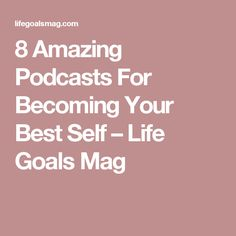 8 Amazing Podcasts For Becoming Your Best Self – Life Goals Mag