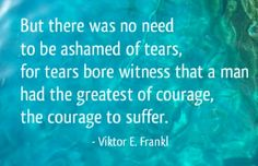 """But there was no need to be ashamed of tears, for tears bore witness that a man had the greatest of courage, the courage to suffer."" - Viktor E. Frankl"