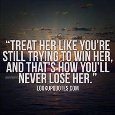 Treat her like you're still trying to win her, and that's how you'll never lose her. #relationship #realman #relationshipquotes