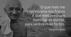 O que mais me impressiona nos fracos é que eles precisam humilhar os outros, para sentirem-se fortes.