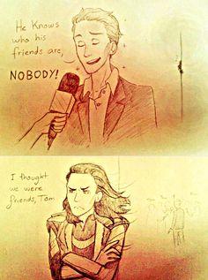 poooooor loki ( http://loki-friggason.tumblr.com/post/56237254837/you-hurt-his-feelings-tom )